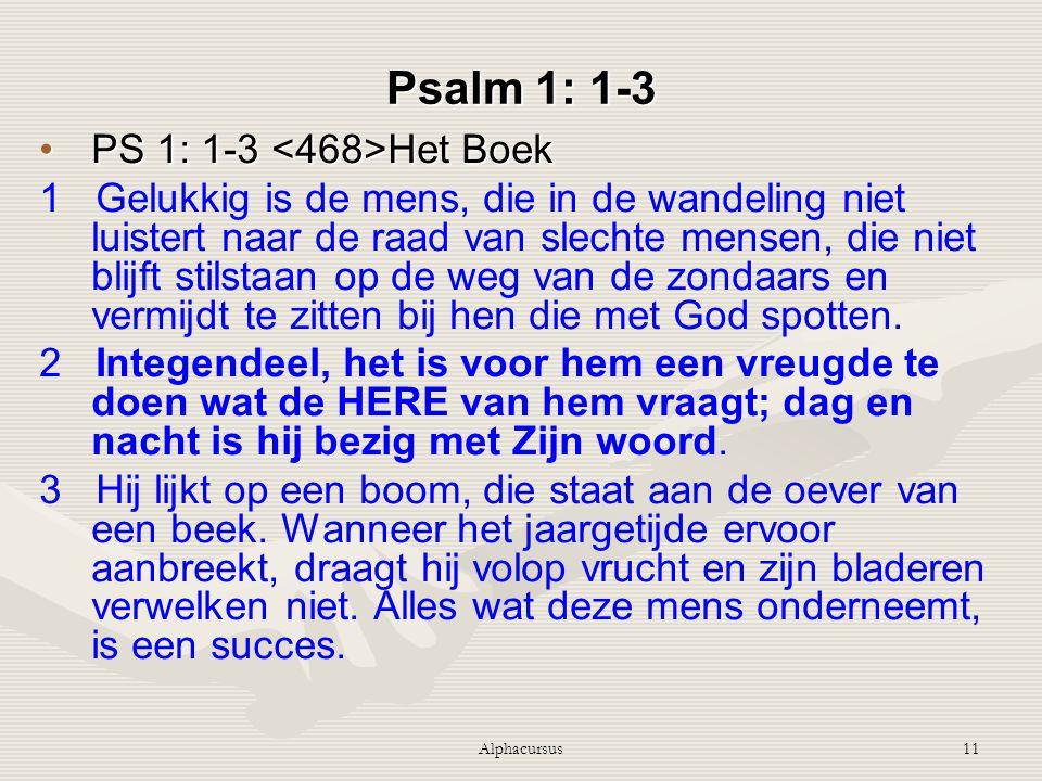 Alphacursus11 Psalm 1: 1-3 PS 1: 1-3 Het BoekPS 1: 1-3 Het Boek 1 Gelukkig is de mens, die in de wandeling niet luistert naar de raad van slechte mens