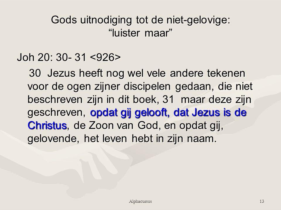 """Alphacursus13 Gods uitnodiging tot de niet-gelovige: """"luister maar"""" Joh 20: 30- 31 Joh 20: 30- 31 30 Jezus heeft nog wel vele andere tekenen voor de o"""