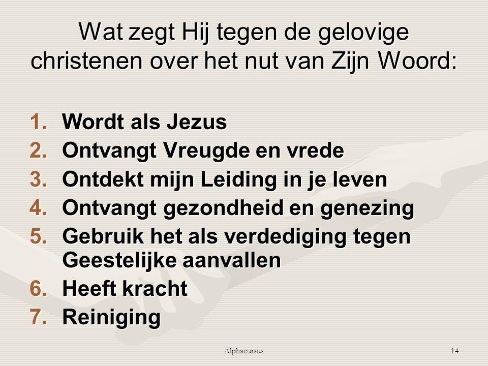 Alphacursus14 Wat zegt Hij tegen de gelovige christenen over het nut van Zijn Woord: 1.Wordt als Jezus 2.Ontvangt Vreugde en vrede 3.Ontdekt mijn Leid