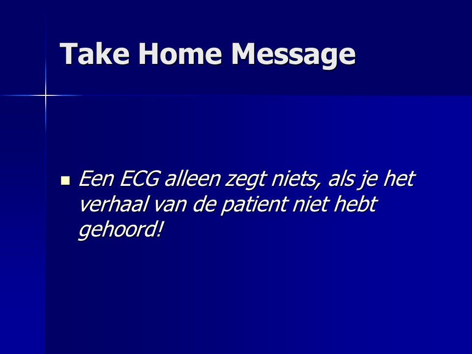 Take Home Message Een ECG alleen zegt niets, als je het verhaal van de patient niet hebt gehoord! Een ECG alleen zegt niets, als je het verhaal van de