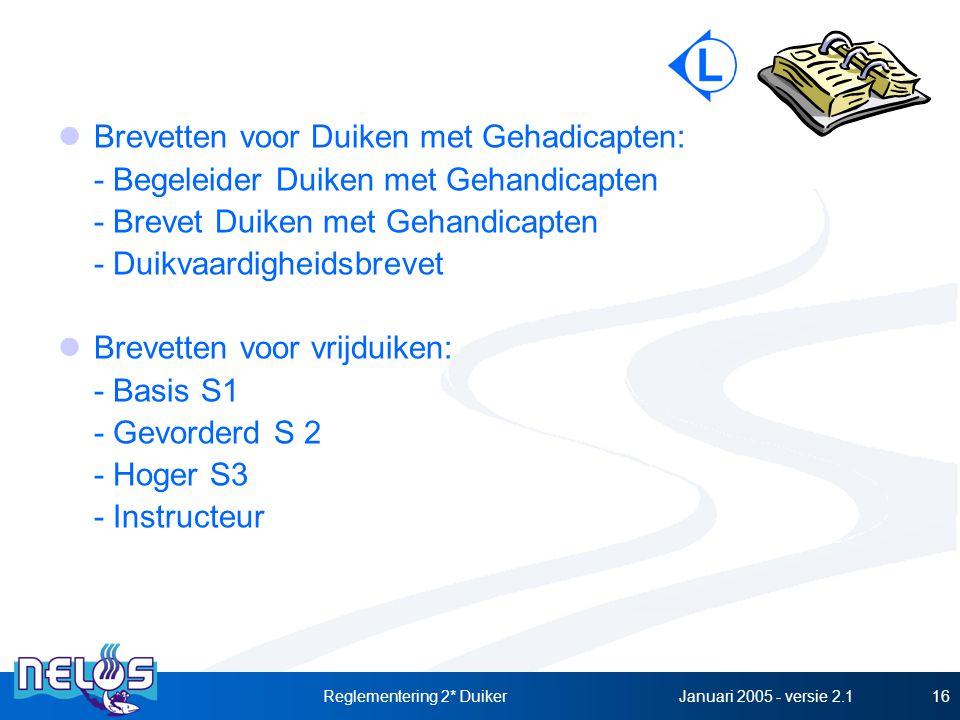 Januari 2005 - versie 2.1Reglementering 2* Duiker16 Brevetten voor Duiken met Gehadicapten: - Begeleider Duiken met Gehandicapten - Brevet Duiken met Gehandicapten - Duikvaardigheidsbrevet Brevetten voor vrijduiken: - Basis S1 - Gevorderd S 2 - Hoger S3 - Instructeur