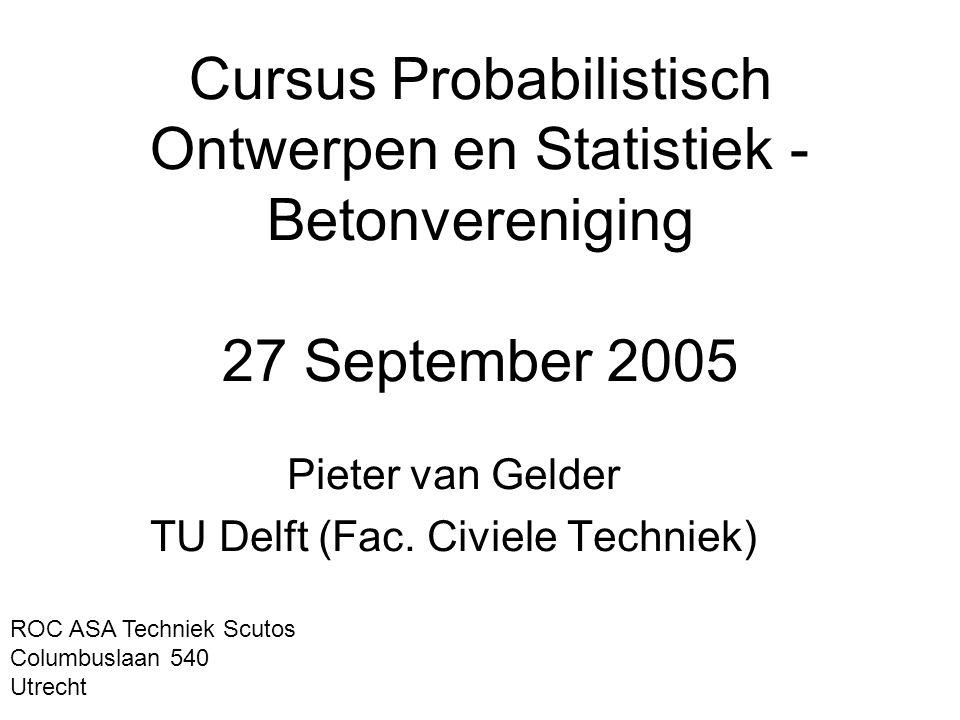 Cursus Probabilistisch Ontwerpen en Statistiek - Betonvereniging 27 September 2005 Pieter van Gelder TU Delft (Fac. Civiele Techniek) ROC ASA Techniek