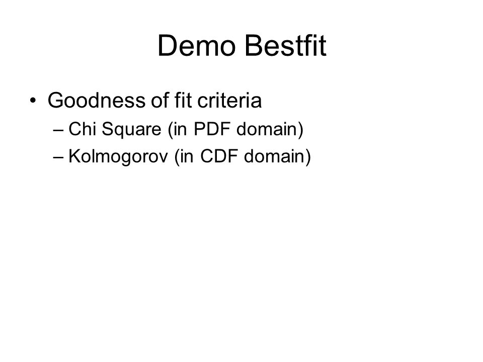 Demo Bestfit Goodness of fit criteria –Chi Square (in PDF domain) –Kolmogorov (in CDF domain)