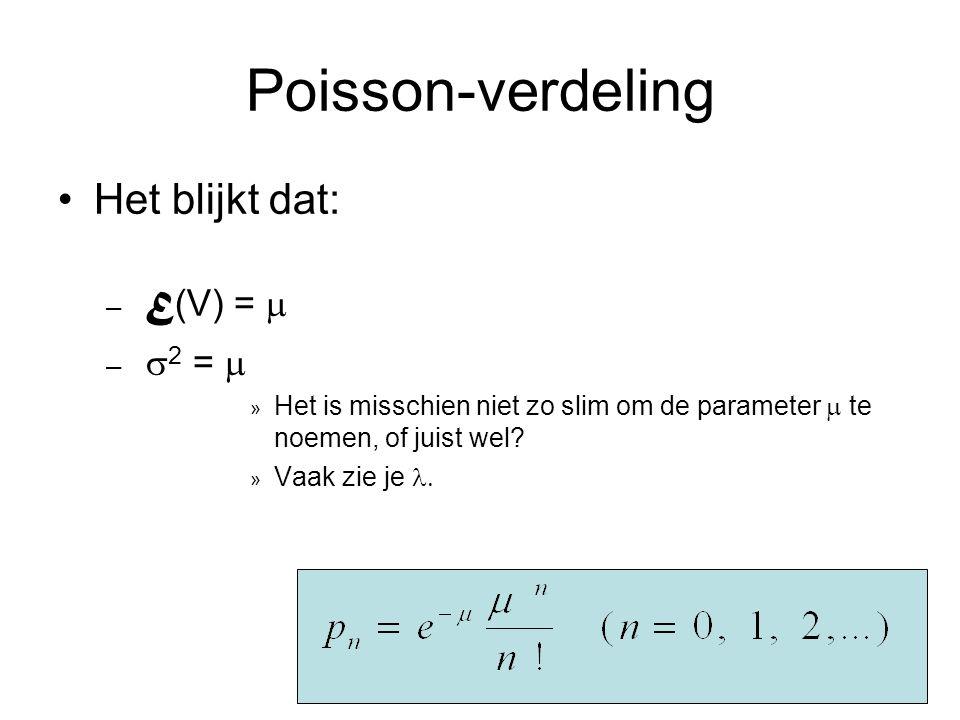 Poisson-verdeling Het blijkt dat: – E (V) =  –  2 =  » Het is misschien niet zo slim om de parameter  te noemen, of juist wel? » Vaak zie je 