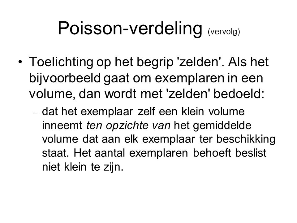 Poisson-verdeling (vervolg) Toelichting op het begrip 'zelden'. Als het bijvoorbeeld gaat om exemplaren in een volume, dan wordt met 'zelden' bedoeld: