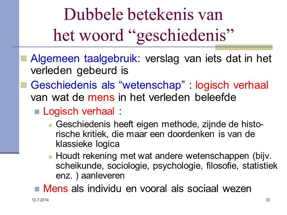 """12-7-2014 30 Dubbele betekenis van het woord """"geschiedenis"""" Algemeen taalgebruik: verslag van iets dat in het verleden gebeurd is Geschiedenis als """"we"""