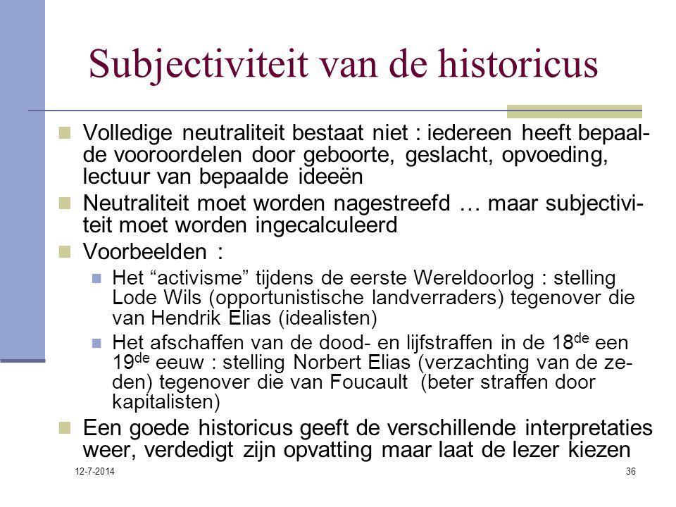 12-7-2014 36 Subjectiviteit van de historicus Volledige neutraliteit bestaat niet : iedereen heeft bepaal- de vooroordelen door geboorte, geslacht, op