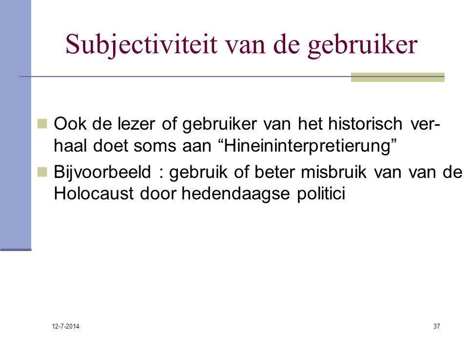 """12-7-2014 37 Subjectiviteit van de gebruiker Ook de lezer of gebruiker van het historisch ver- haal doet soms aan """"Hineininterpretierung"""" Bijvoorbeeld"""