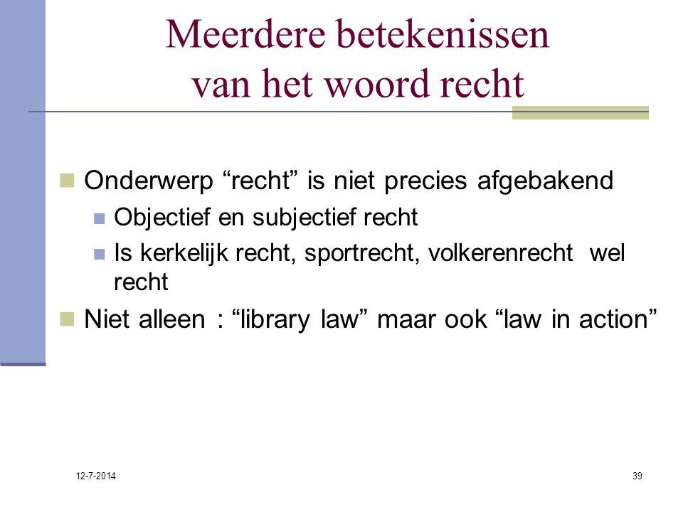 """12-7-2014 39 Meerdere betekenissen van het woord recht Onderwerp """"recht"""" is niet precies afgebakend Objectief en subjectief recht Is kerkelijk recht,"""