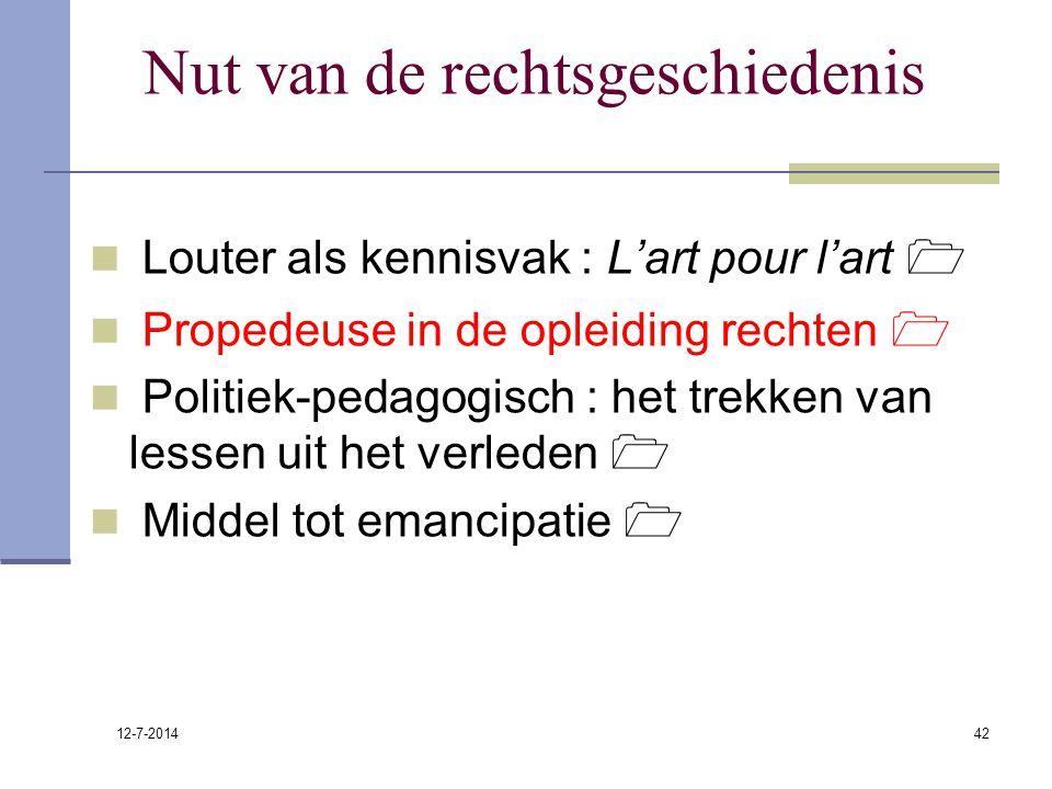 12-7-2014 42 Nut van de rechtsgeschiedenis Louter als kennisvak : L'art pour l'art  Propedeuse in de opleiding rechten  Politiek-pedagogisch : het t
