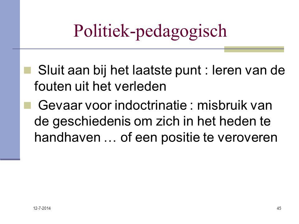 12-7-2014 45 Politiek-pedagogisch Sluit aan bij het laatste punt : leren van de fouten uit het verleden Gevaar voor indoctrinatie : misbruik van de ge
