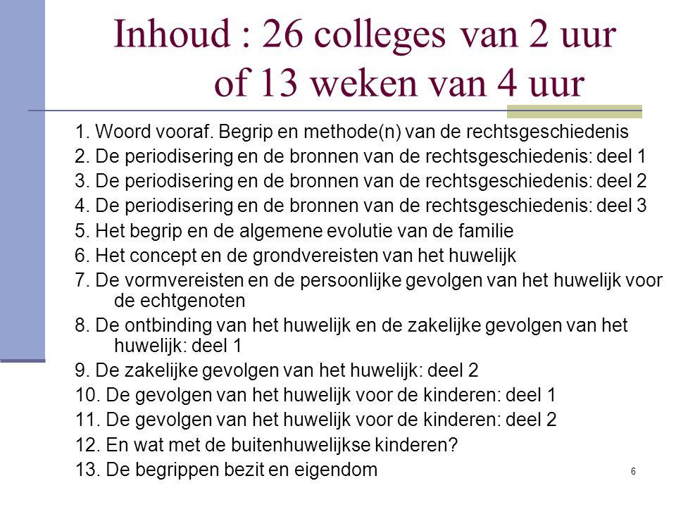 6 Inhoud : 26 colleges van 2 uur of 13 weken van 4 uur 1. Woord vooraf. Begrip en methode(n) van de rechtsgeschiedenis 2. De periodisering en de bronn