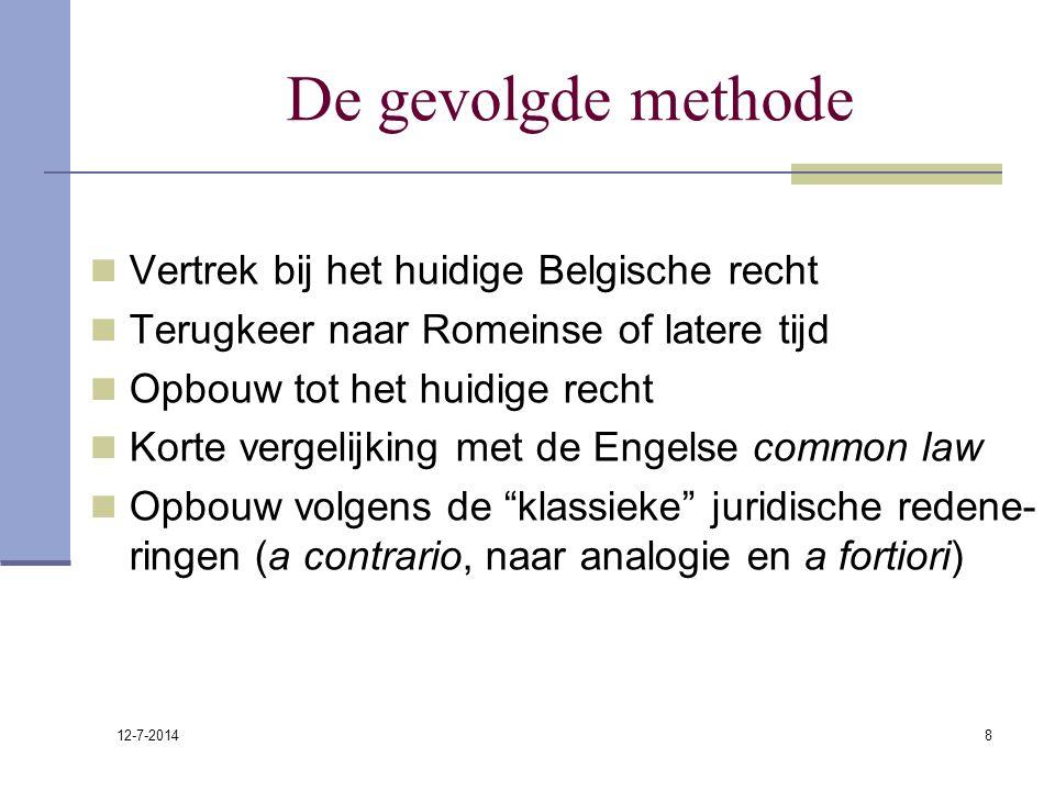12-7-2014 8 De gevolgde methode Vertrek bij het huidige Belgische recht Terugkeer naar Romeinse of latere tijd Opbouw tot het huidige recht Korte verg