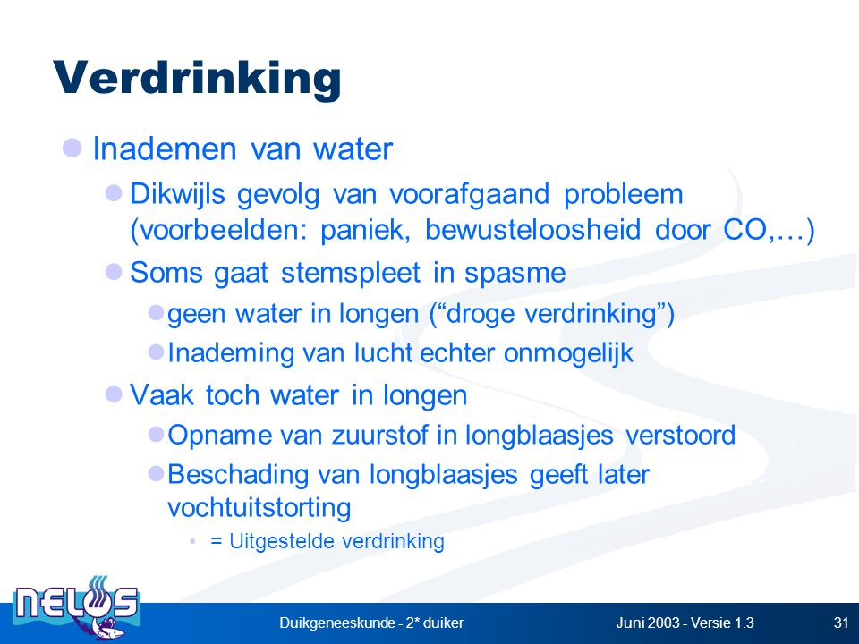 Juni 2003 - Versie 1.3Duikgeneeskunde - 2* duiker31 Verdrinking Inademen van water Dikwijls gevolg van voorafgaand probleem (voorbeelden: paniek, bewusteloosheid door CO,…) Soms gaat stemspleet in spasme geen water in longen ( droge verdrinking ) Inademing van lucht echter onmogelijk Vaak toch water in longen Opname van zuurstof in longblaasjes verstoord Beschading van longblaasjes geeft later vochtuitstorting = Uitgestelde verdrinking