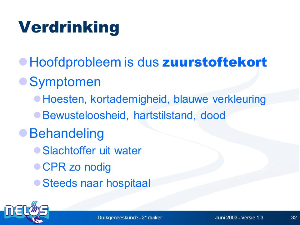 Juni 2003 - Versie 1.3Duikgeneeskunde - 2* duiker32 Verdrinking Hoofdprobleem is dus zuurstoftekort Symptomen Hoesten, kortademigheid, blauwe verkleuring Bewusteloosheid, hartstilstand, dood Behandeling Slachtoffer uit water CPR zo nodig Steeds naar hospitaal
