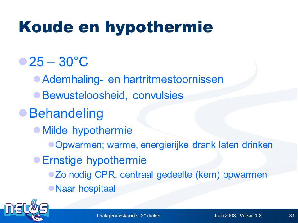 Juni 2003 - Versie 1.3Duikgeneeskunde - 2* duiker34 Koude en hypothermie 25 – 30°C Ademhaling- en hartritmestoornissen Bewusteloosheid, convulsies Behandeling Milde hypothermie Opwarmen; warme, energierijke drank laten drinken Ernstige hypothermie Zo nodig CPR, centraal gedeelte (kern) opwarmen Naar hospitaal