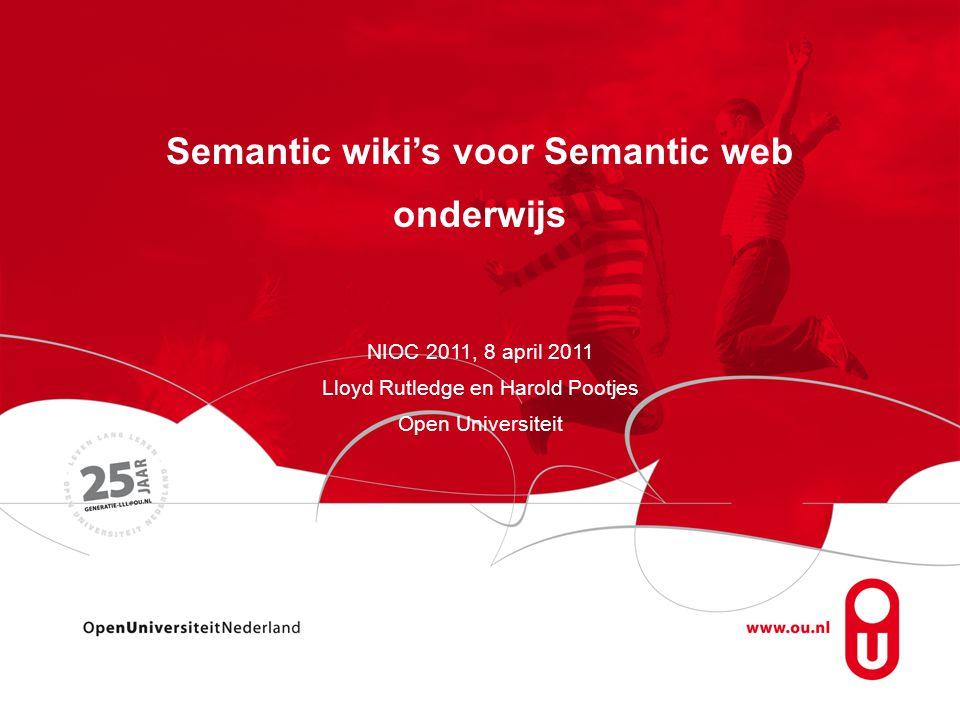 Semantic wiki's voor Semantic web onderwijs NIOC 2011, 8 april 2011 Lloyd Rutledge en Harold Pootjes Open Universiteit