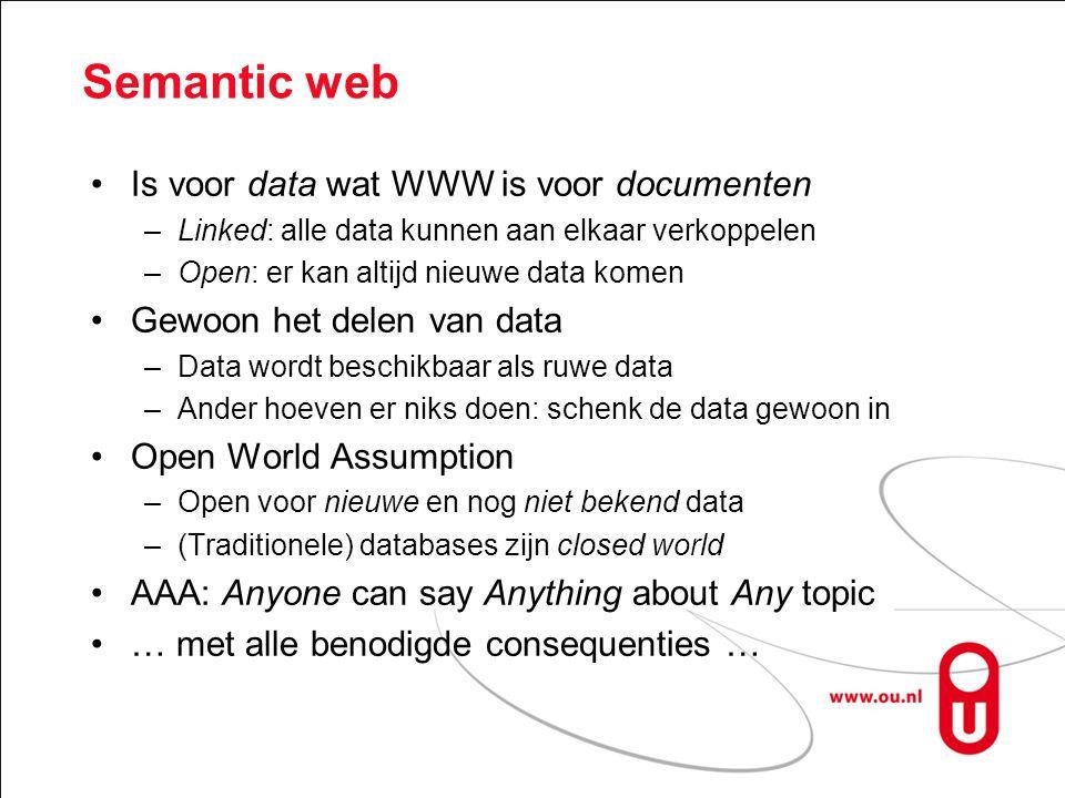 Semantic web Is voor data wat WWW is voor documenten –Linked: alle data kunnen aan elkaar verkoppelen –Open: er kan altijd nieuwe data komen Gewoon het delen van data –Data wordt beschikbaar als ruwe data –Ander hoeven er niks doen: schenk de data gewoon in Open World Assumption –Open voor nieuwe en nog niet bekend data –(Traditionele) databases zijn closed world AAA: Anyone can say Anything about Any topic … met alle benodigde consequenties …