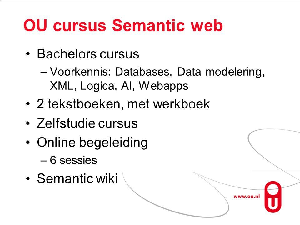 OU cursus Semantic web Bachelors cursus –Voorkennis: Databases, Data modelering, XML, Logica, AI, Webapps 2 tekstboeken, met werkboek Zelfstudie cursus Online begeleiding –6 sessies Semantic wiki