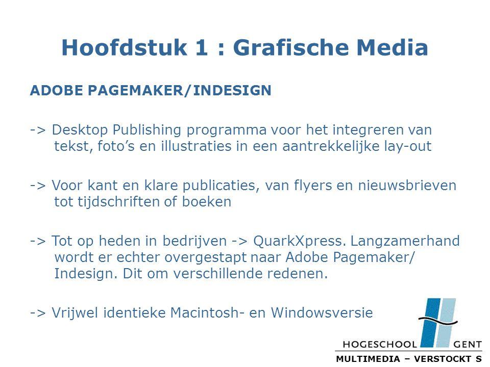 MULTIMEDIA – VERSTOCKT S Hoofdstuk 1 : Grafische Media ADOBE PAGEMAKER/INDESIGN -> Desktop Publishing programma voor het integreren van tekst, foto's en illustraties in een aantrekkelijke lay-out -> Voor kant en klare publicaties, van flyers en nieuwsbrieven tot tijdschriften of boeken -> Tot op heden in bedrijven -> QuarkXpress.