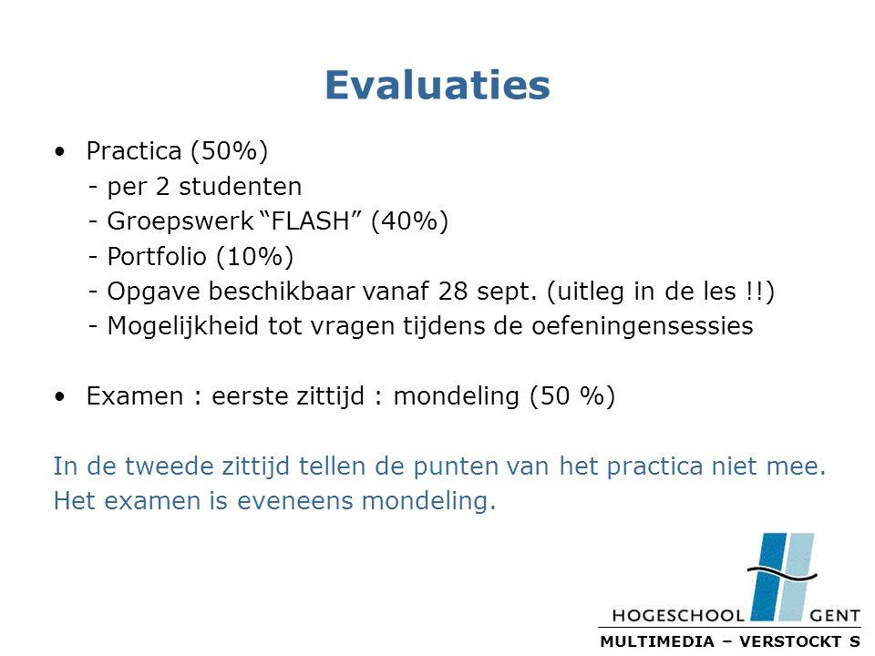 MULTIMEDIA – VERSTOCKT S Evaluaties Practica (50%) - per 2 studenten - Groepswerk FLASH (40%) - Portfolio (10%) - Opgave beschikbaar vanaf 28 sept.