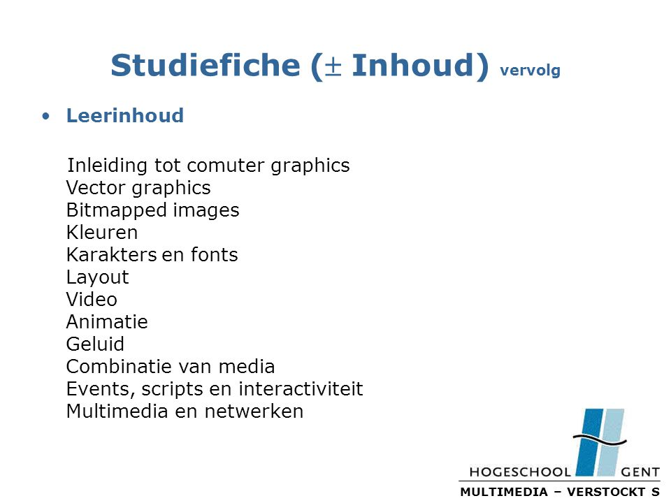 MULTIMEDIA – VERSTOCKT S Studiefiche ( Inhoud) vervolg Leerinhoud Inleiding tot comuter graphics Vector graphics Bitmapped images Kleuren Karakters en fonts Layout Video Animatie Geluid Combinatie van media Events, scripts en interactiviteit Multimedia en netwerken