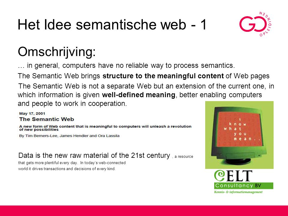 Het Idee semantische web - 1 Omschrijving: … in general, computers have no reliable way to process semantics. The Semantic Web brings structure to the
