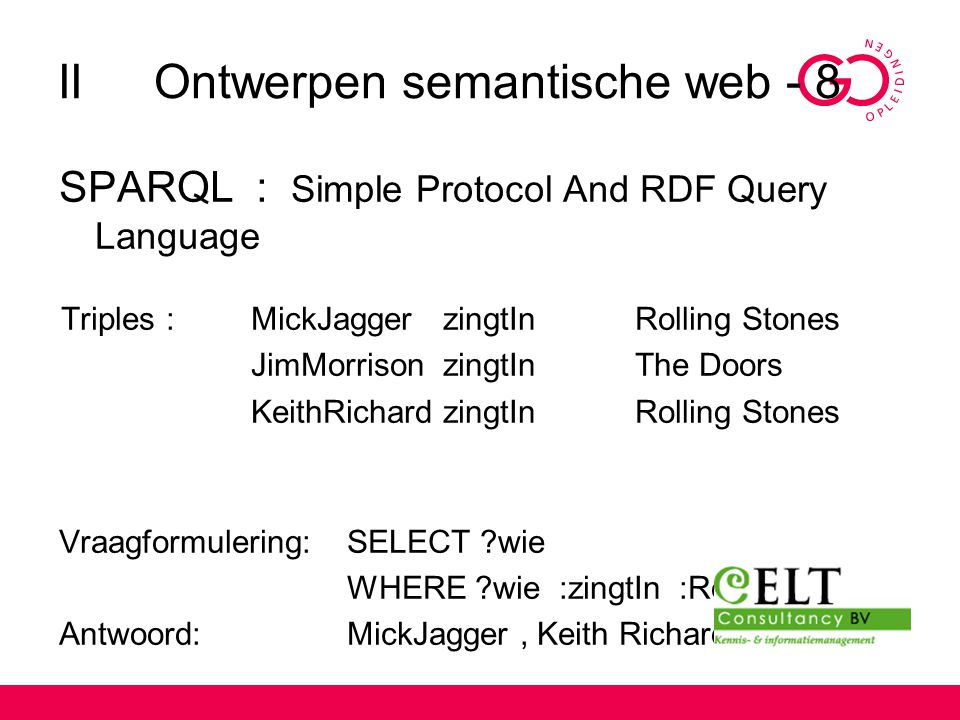 IIOntwerpen semantische web - 8 SPARQL : Simple Protocol And RDF Query Language Triples : MickJaggerzingtInRolling Stones JimMorrisonzingtInThe Doors
