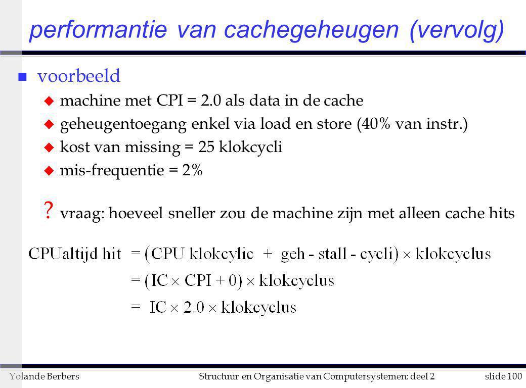 slide 100Structuur en Organisatie van Computersystemen: deel 2Yolande Berbers performantie van cachegeheugen (vervolg) n voorbeeld u machine met CPI =