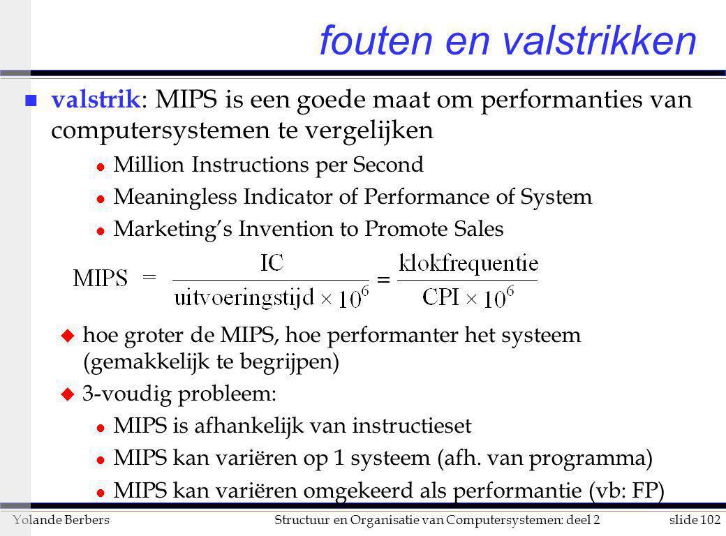 slide 102Structuur en Organisatie van Computersystemen: deel 2Yolande Berbers fouten en valstrikken n valstrik : MIPS is een goede maat om performanti