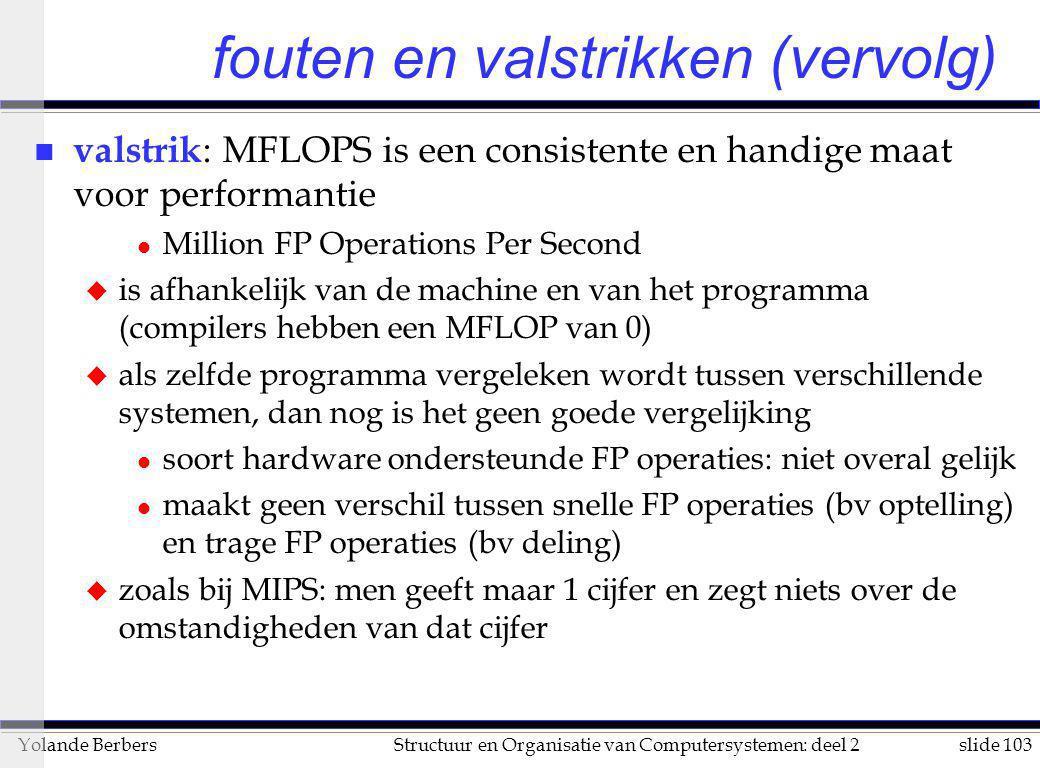 slide 103Structuur en Organisatie van Computersystemen: deel 2Yolande Berbers fouten en valstrikken (vervolg) n valstrik : MFLOPS is een consistente e