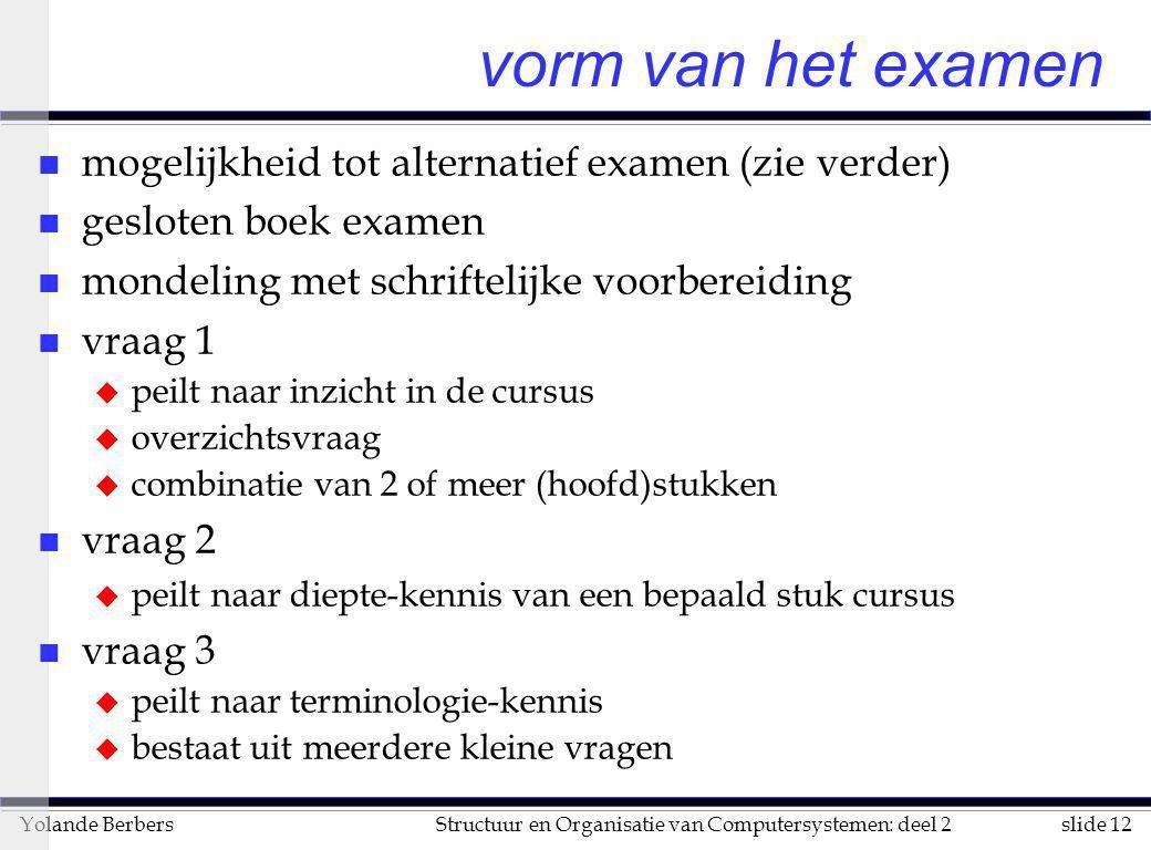 slide 12Structuur en Organisatie van Computersystemen: deel 2Yolande Berbers vorm van het examen n mogelijkheid tot alternatief examen (zie verder) n