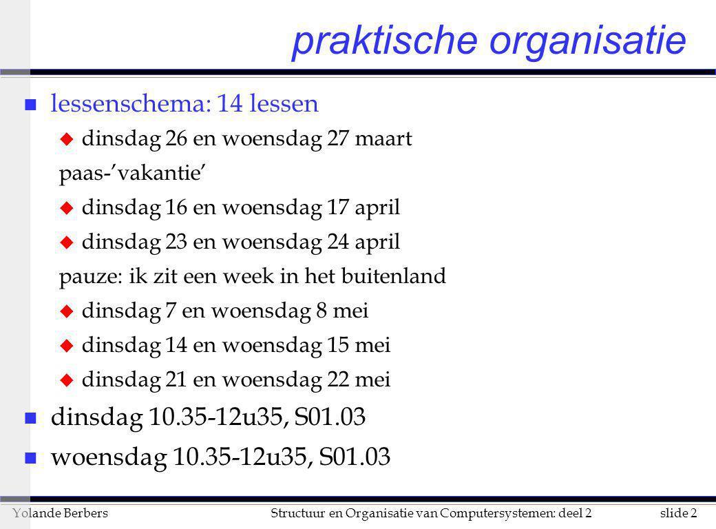 slide 2Structuur en Organisatie van Computersystemen: deel 2Yolande Berbers praktische organisatie n lessenschema: 14 lessen u dinsdag 26 en woensdag