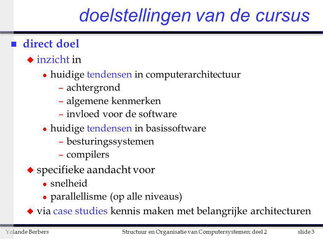 slide 44Structuur en Organisatie van Computersystemen: deel 2Yolande Berbers Performance Model /Trends n Capacity u + 60%/year (2X / 1.5 yrs) n Transfer rate (BW) u + 40%/year (2X / 2.0 yrs) n Rotation + Seek time u – 8%/ year (1/2 in 10 yrs) n MB/$ u > 60%/year (2X / <1.5 yrs) u Fewer chips + areal density source: Ed Grochowski, 1996, IBM leadership in disk drive technology ; Latency = Queuing Time + Controller time + Seek Time + Rotation Time + Size / Bandwidth www.storage.ibm.com/storage/technolo/grochows/grocho01.htm, per access per byte { +