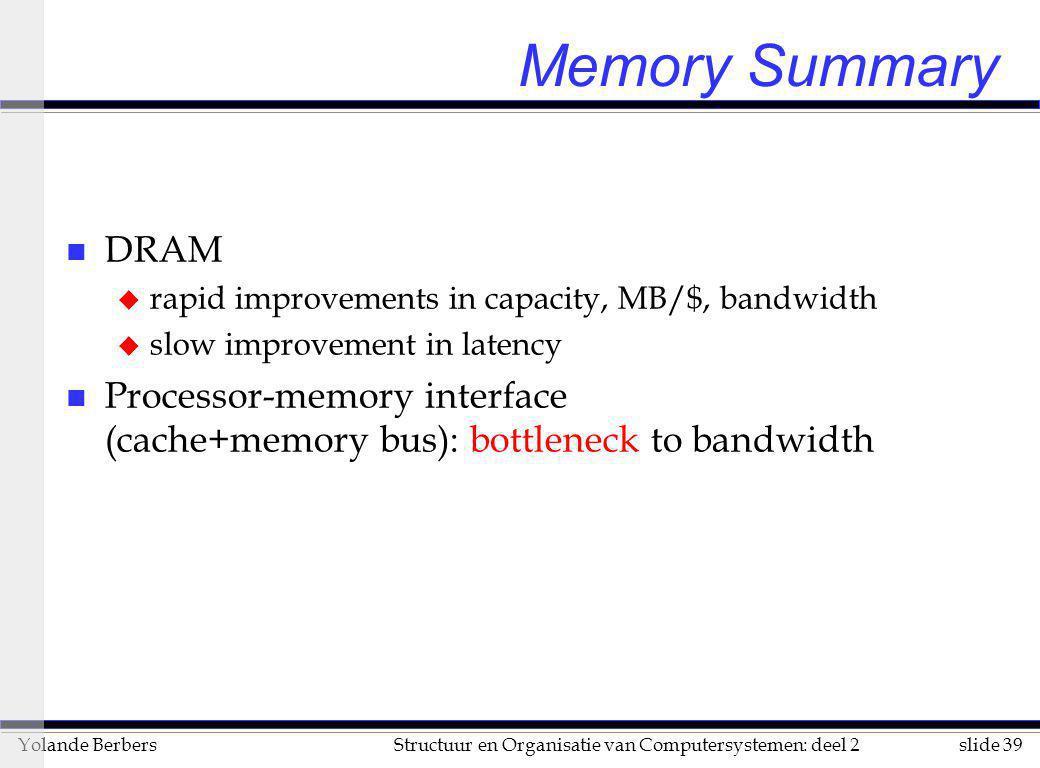slide 39Structuur en Organisatie van Computersystemen: deel 2Yolande Berbers Memory Summary n DRAM u rapid improvements in capacity, MB/$, bandwidth u