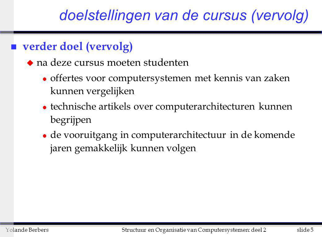 slide 5Structuur en Organisatie van Computersystemen: deel 2Yolande Berbers doelstellingen van de cursus (vervolg) n verder doel (vervolg) u na deze c