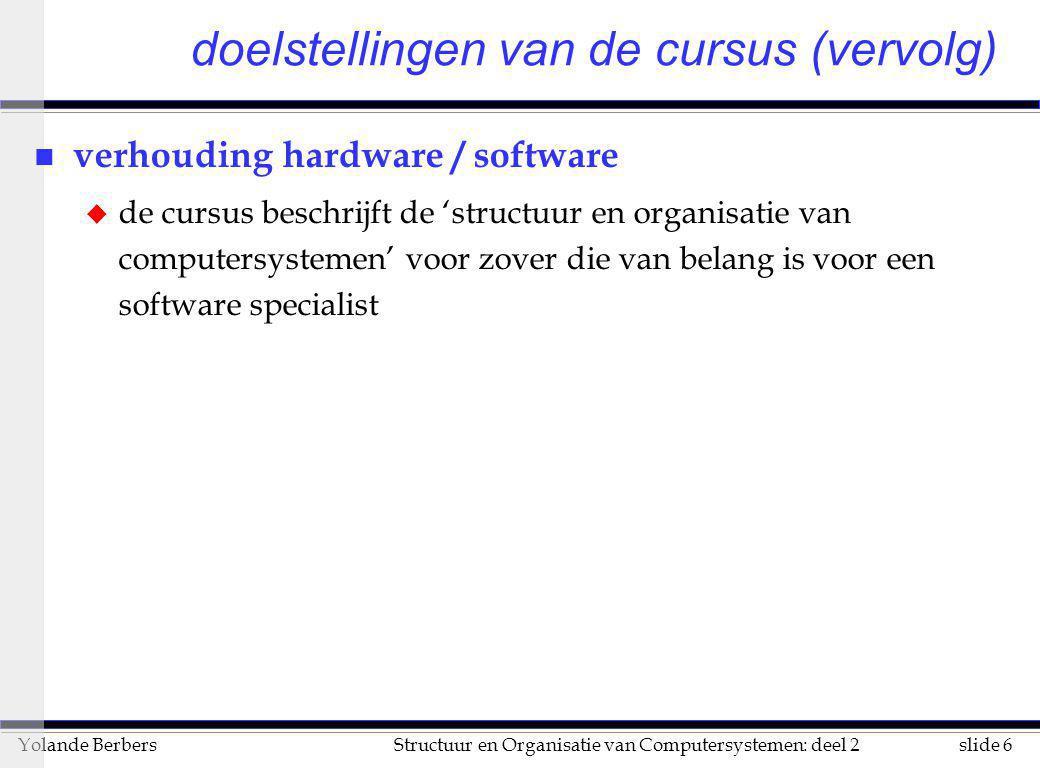 slide 6Structuur en Organisatie van Computersystemen: deel 2Yolande Berbers n verhouding hardware / software u de cursus beschrijft de 'structuur en o