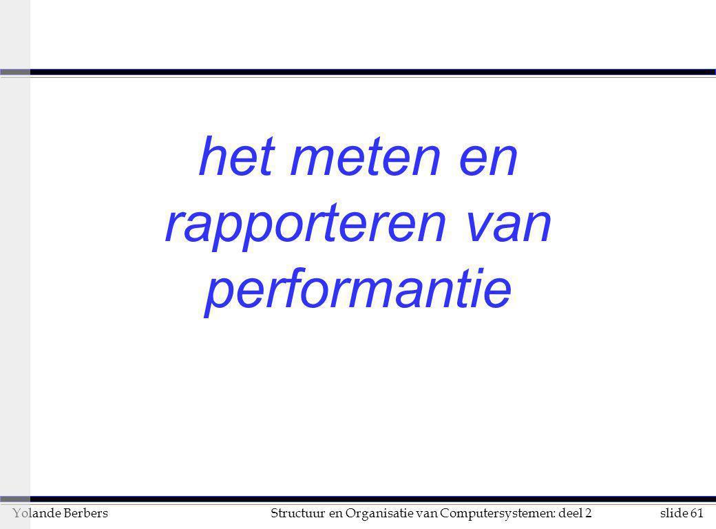 slide 61Structuur en Organisatie van Computersystemen: deel 2Yolande Berbers het meten en rapporteren van performantie