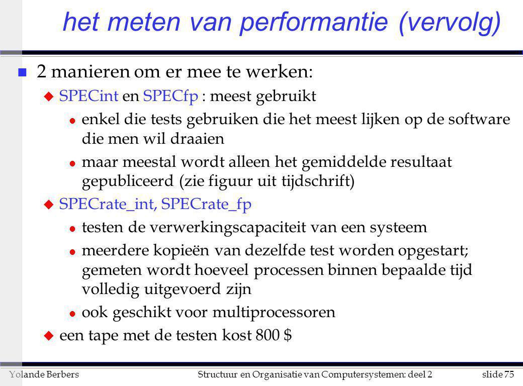 slide 75Structuur en Organisatie van Computersystemen: deel 2Yolande Berbers n 2 manieren om er mee te werken: u SPECint en SPECfp : meest gebruikt l