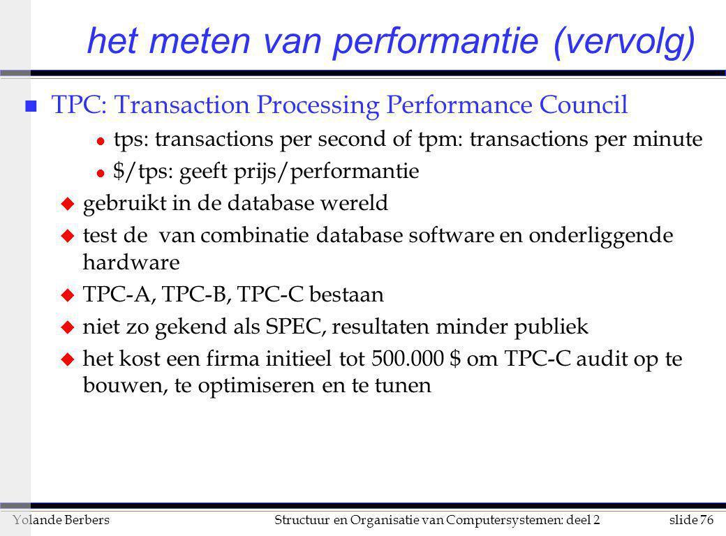 slide 76Structuur en Organisatie van Computersystemen: deel 2Yolande Berbers het meten van performantie (vervolg) n TPC: Transaction Processing Perfor