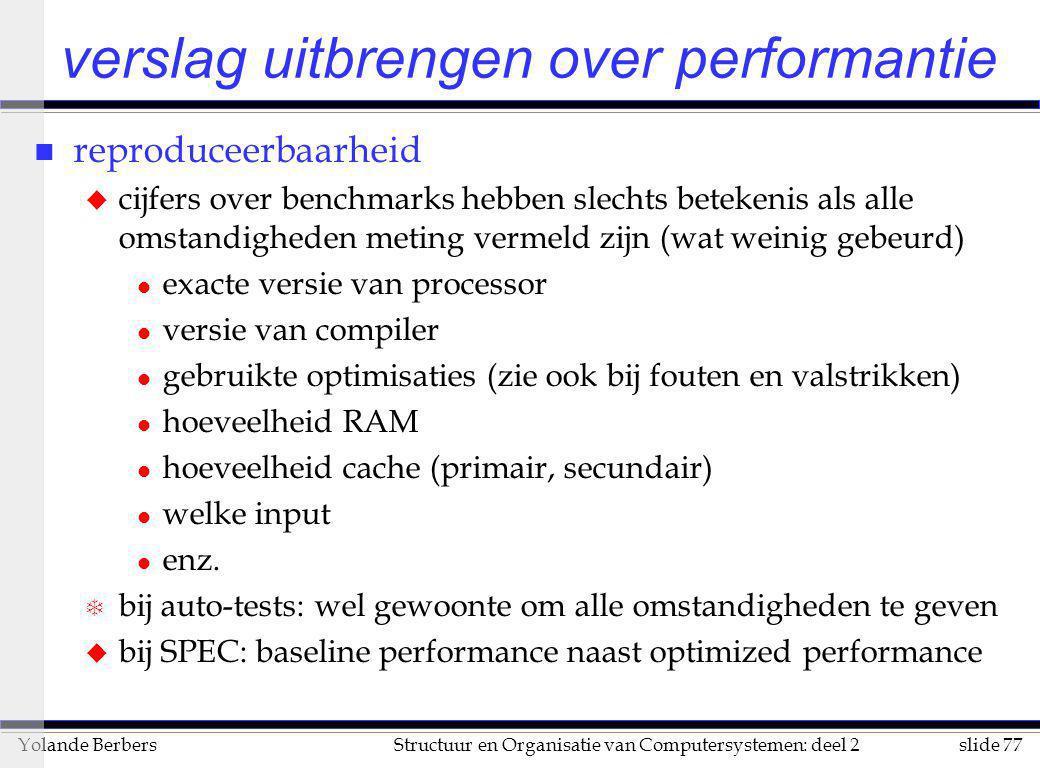 slide 77Structuur en Organisatie van Computersystemen: deel 2Yolande Berbers verslag uitbrengen over performantie n reproduceerbaarheid u cijfers over