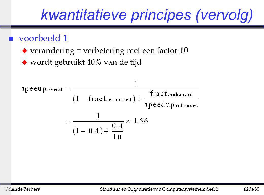 slide 85Structuur en Organisatie van Computersystemen: deel 2Yolande Berbers kwantitatieve principes (vervolg) n voorbeeld 1 u verandering = verbeteri