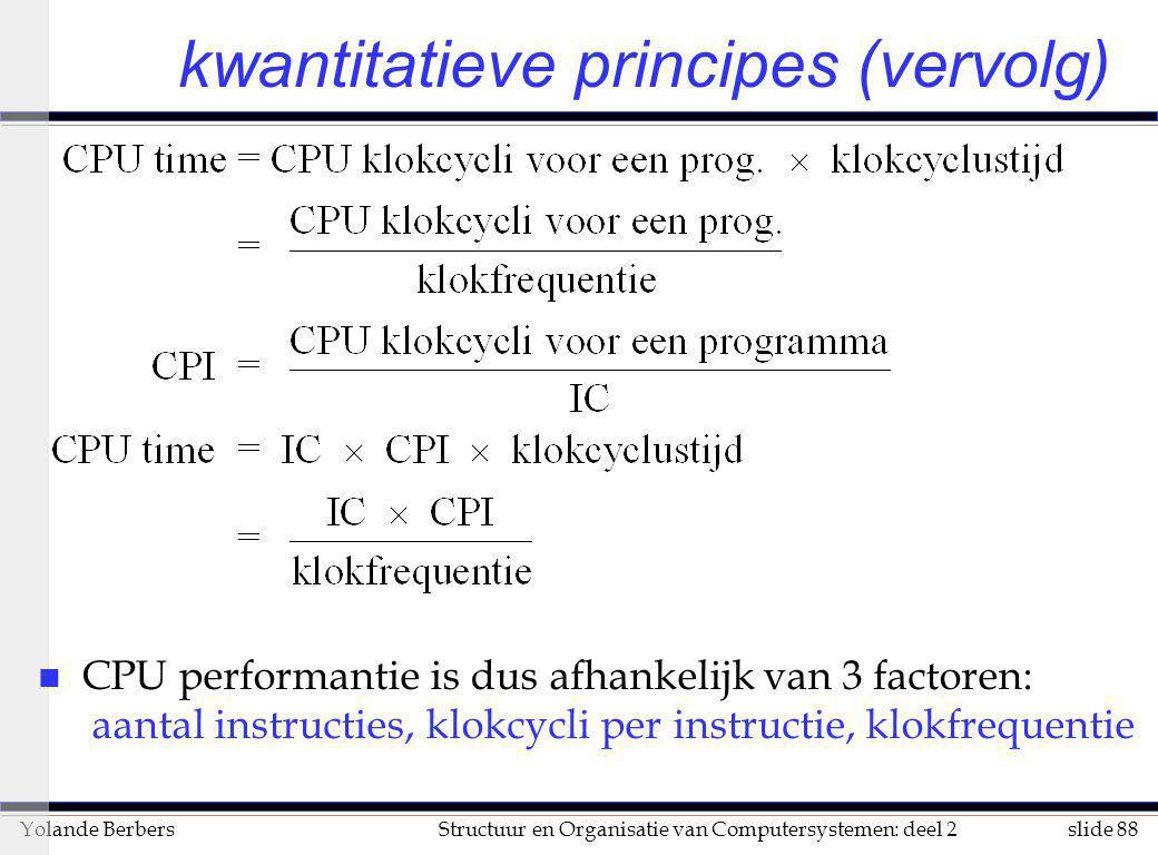 slide 88Structuur en Organisatie van Computersystemen: deel 2Yolande Berbers kwantitatieve principes (vervolg) n CPU performantie is dus afhankelijk v