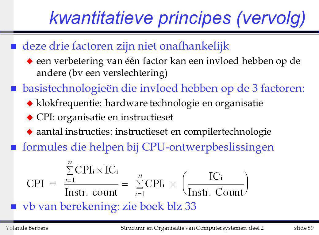 slide 89Structuur en Organisatie van Computersystemen: deel 2Yolande Berbers kwantitatieve principes (vervolg) n deze drie factoren zijn niet onafhank