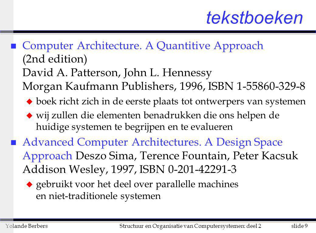 slide 30Structuur en Organisatie van Computersystemen: deel 2Yolande Berbers computerontwerp n organisatie u geheugensysteem, busstructuur, interne CPU u mogelijk: gelijke instructieset maar verschillende organisatie (vb SPARCstation-2 en SPARCstation-20) n hardware u gedetailleerd logisch ontwerp, klok-snelheid, cache, verpakking u mogelijk: gelijke instructieset en organisatie maar verschillende hardware (vb Intel-reeks, Silicon Graphics Indy)
