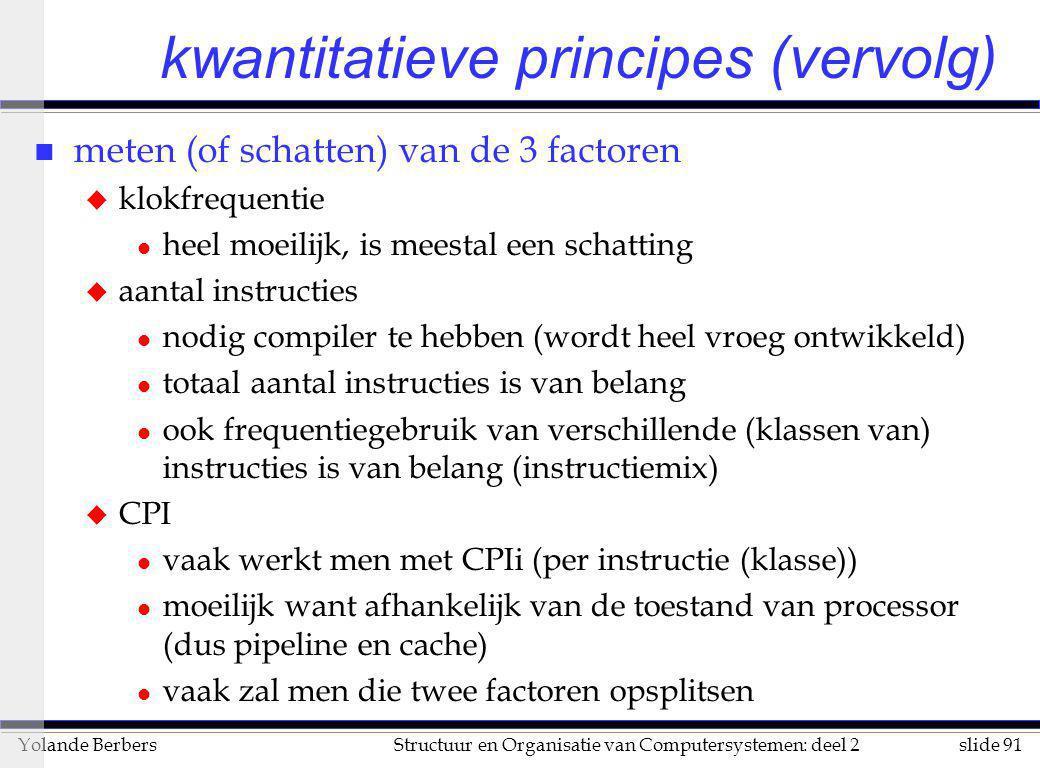 slide 91Structuur en Organisatie van Computersystemen: deel 2Yolande Berbers kwantitatieve principes (vervolg) n meten (of schatten) van de 3 factoren