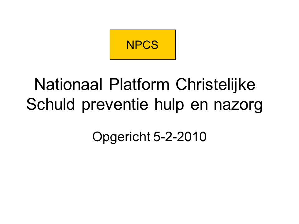 Nationaal Platform Christelijke Schuld preventie hulp en nazorg Opgericht 5-2-2010 NPCS