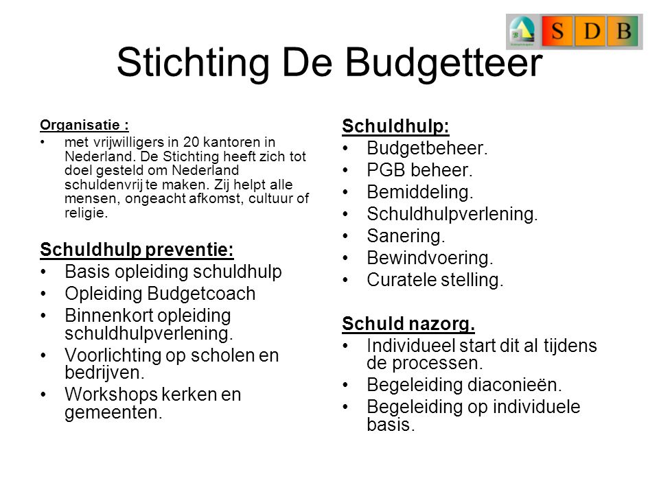 Stichting De Budgetteer Organisatie : met vrijwilligers in 20 kantoren in Nederland. De Stichting heeft zich tot doel gesteld om Nederland schuldenvri