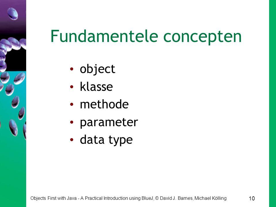 10 Objects First with Java - A Practical Introduction using BlueJ, © David J. Barnes, Michael Kölling Fundamentele concepten object klasse methode par