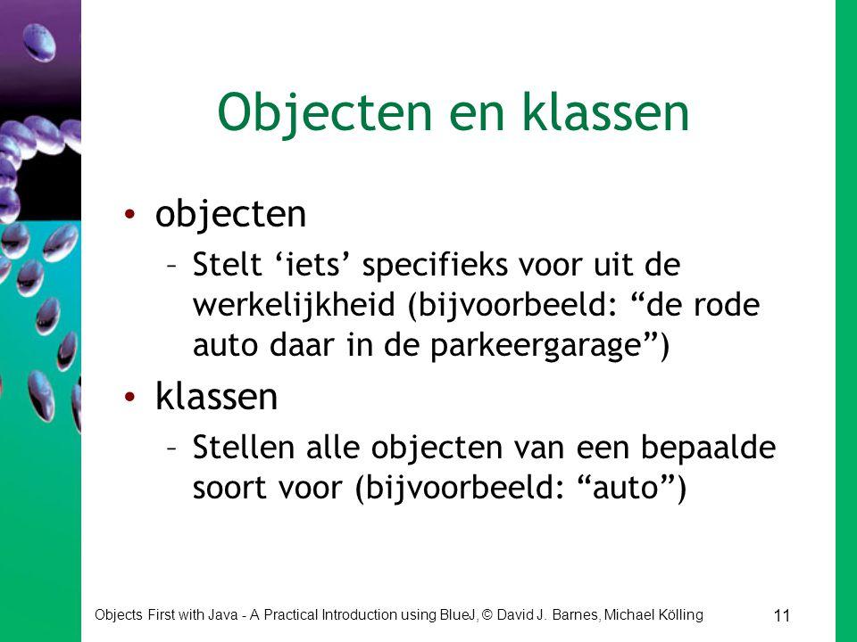 11 Objects First with Java - A Practical Introduction using BlueJ, © David J. Barnes, Michael Kölling Objecten en klassen objecten –Stelt 'iets' speci